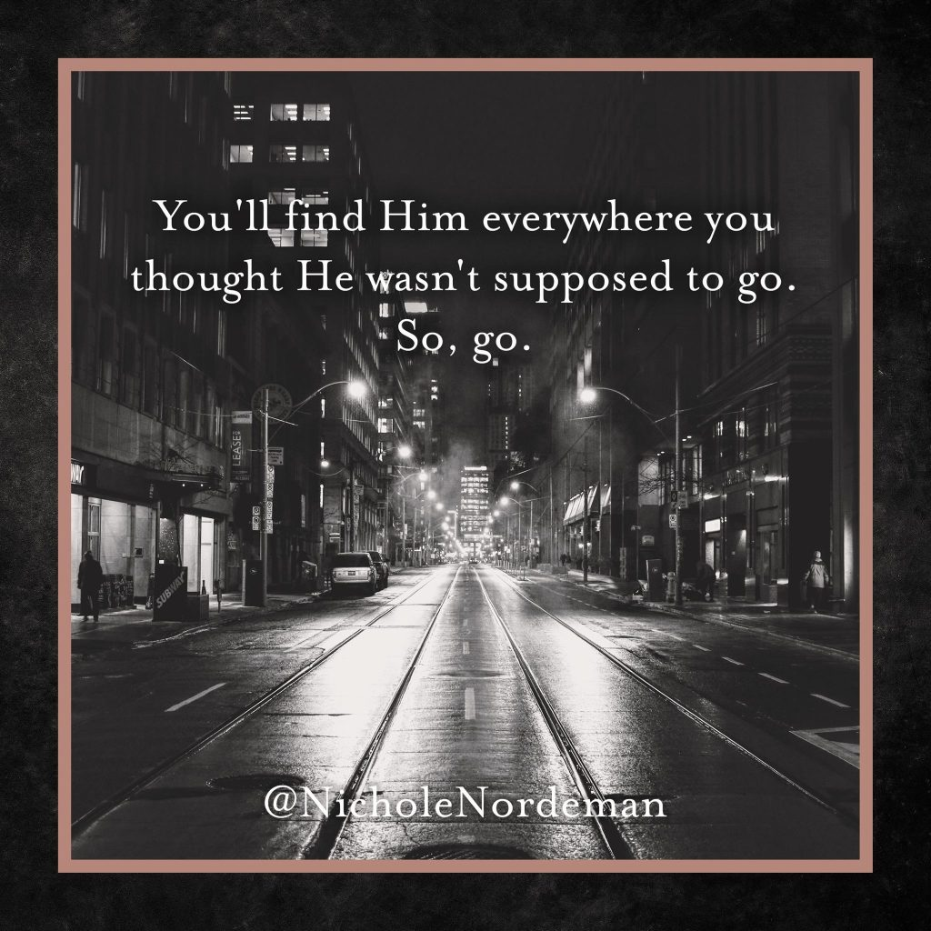 You'll find him everywhere you thought he wasn't supposed to go. So, go.